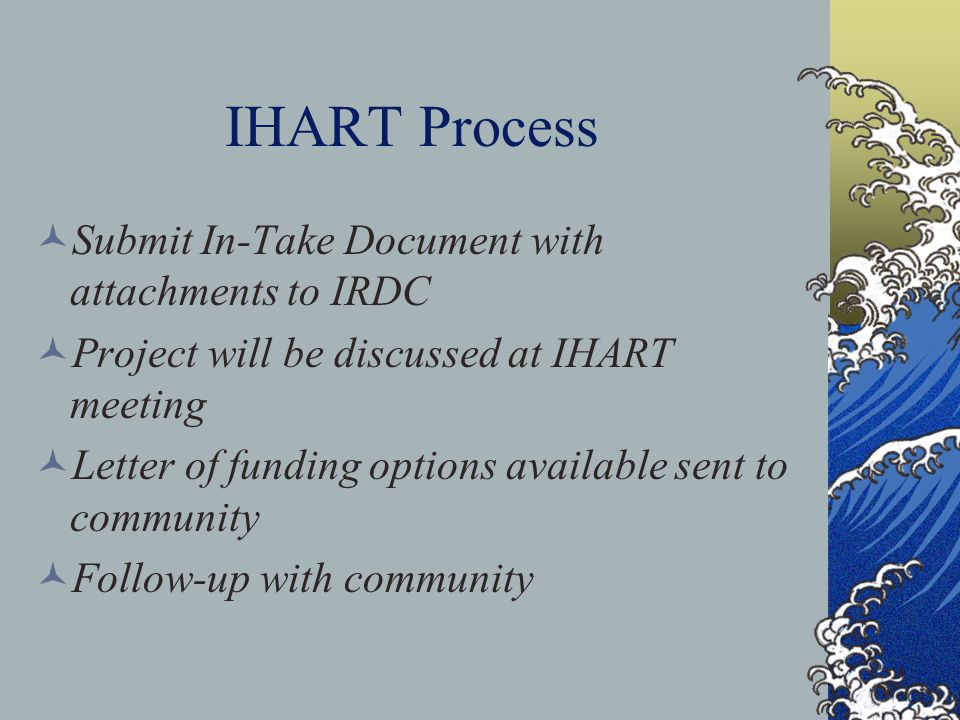 IHART Process Submit In-Take Document with attachments to IRDC Project will be discussed at IHART meeting Letter of funding options available sent to community Follow-up with community