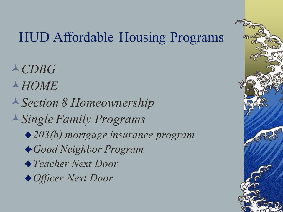 HUD Affordable Housing Programs CDBG HOME Section 8 Homeownership Single Family Programs u 203(b) mortgage insurance program u Good Neighbor Program u Teacher Next Door u Officer Next Door