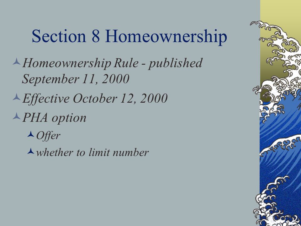 Section 8 Homeownership Homeownership Rule - published September 11, 2000 Effective October 12, 2000 PHA option Offer whether to limit number