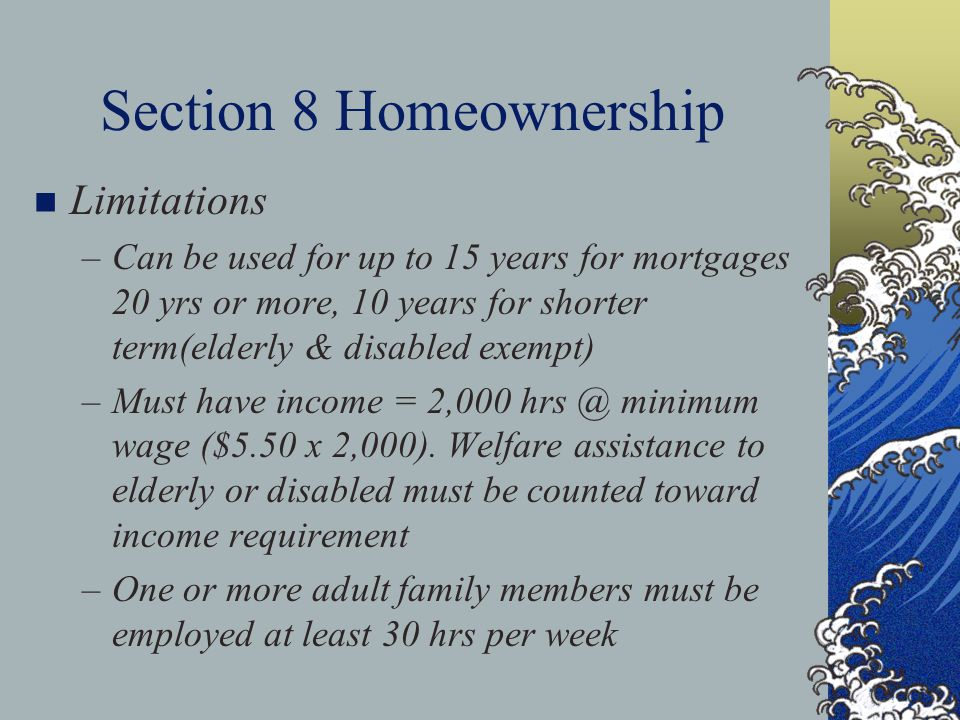 Section 8 Homeownership n Limitations –Can be used for up to 15 years for mortgages 20 yrs or more, 10 years for shorter term(elderly & disabled exempt) –Must have income = 2,000 hrs @ minimum wage ($5.50 x 2,000).