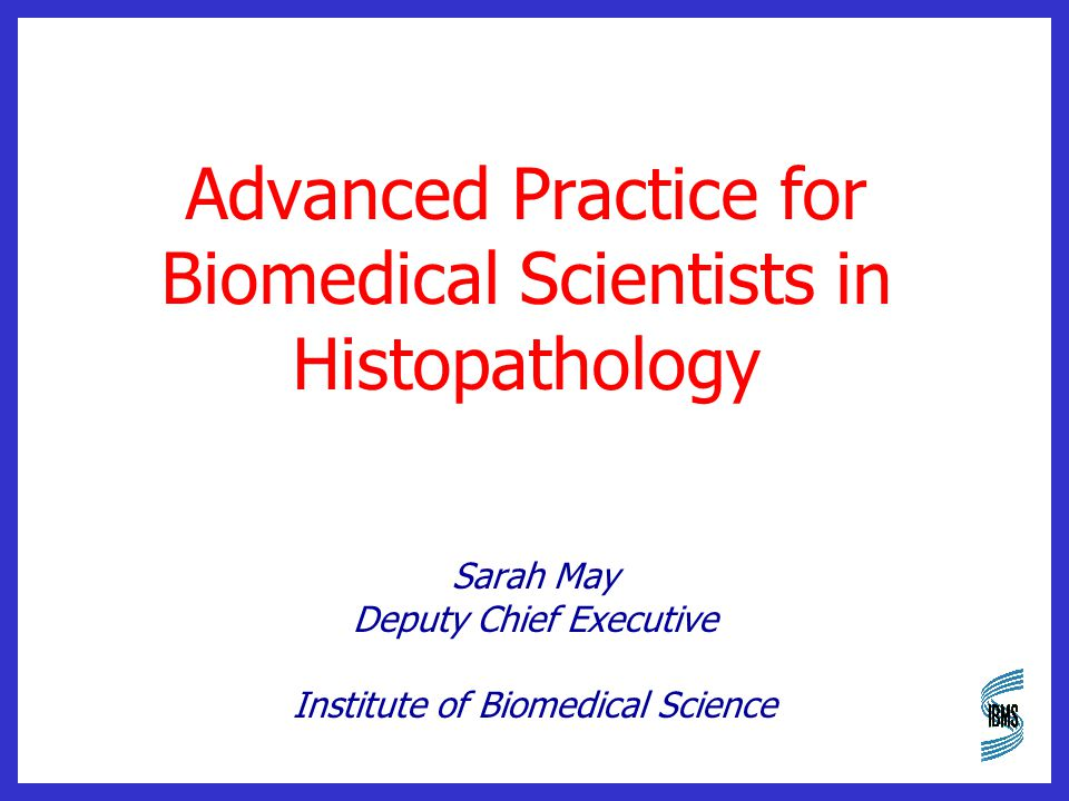 Advanced Practice for Biomedical Scientists in Histopathology Sarah May Deputy Chief Executive Institute of Biomedical Science
