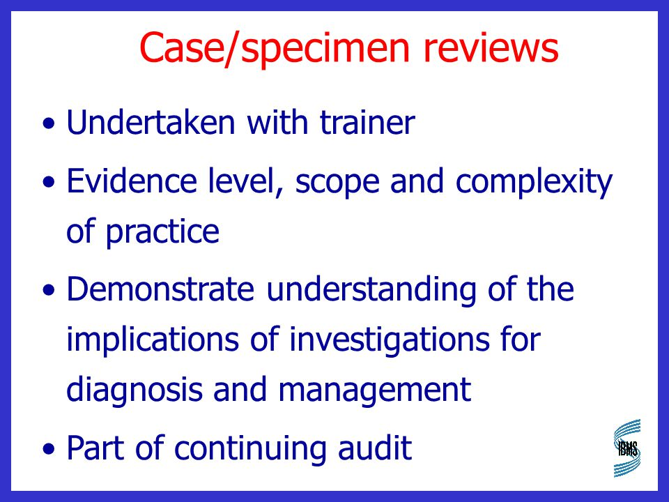 Case/specimen reviews Undertaken with trainer Evidence level, scope and complexity of practice Demonstrate understanding of the implications of investigations for diagnosis and management Part of continuing audit