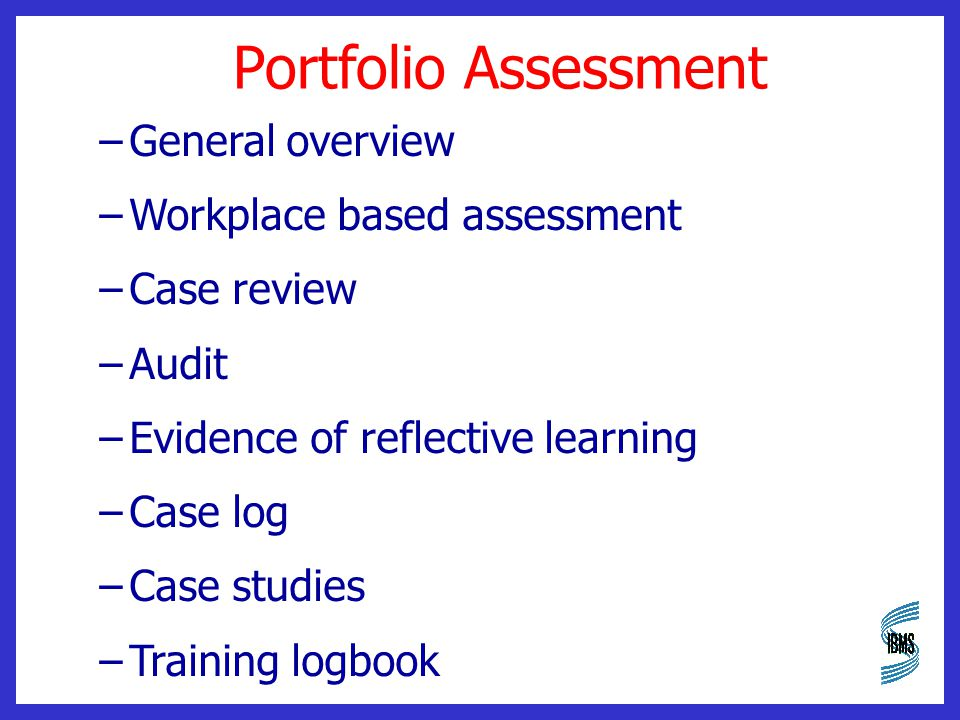 Portfolio Assessment –General overview –Workplace based assessment –Case review –Audit –Evidence of reflective learning –Case log –Case studies –Training logbook