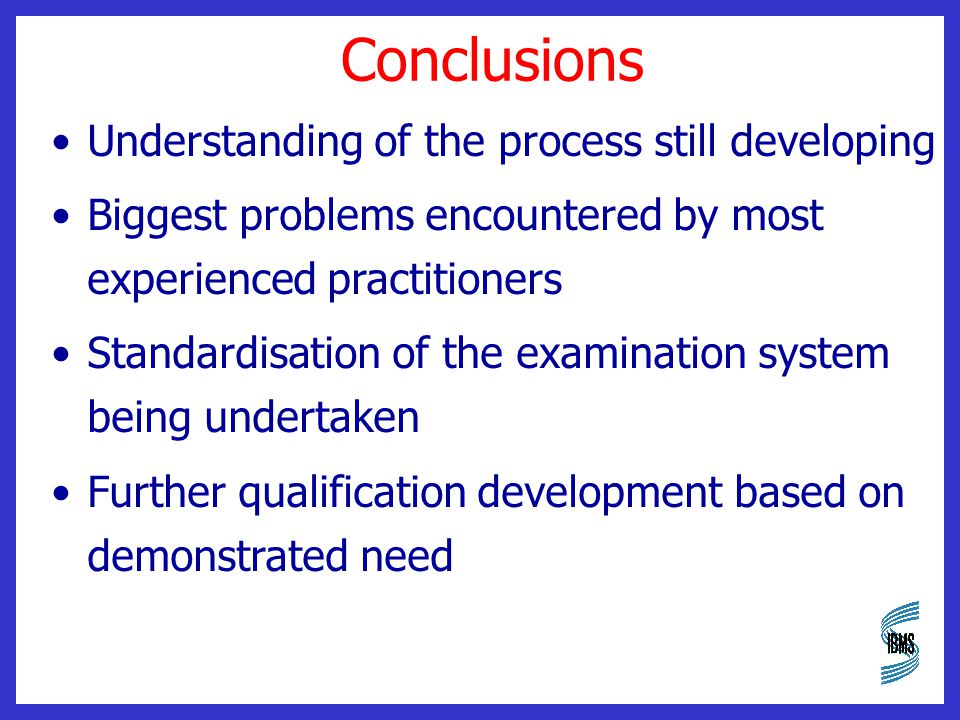 Conclusions Understanding of the process still developing Biggest problems encountered by most experienced practitioners Standardisation of the examination system being undertaken Further qualification development based on demonstrated need