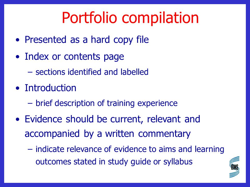 Portfolio compilation Presented as a hard copy file Index or contents page –sections identified and labelled Introduction –brief description of training experience Evidence should be current, relevant and accompanied by a written commentary –indicate relevance of evidence to aims and learning outcomes stated in study guide or syllabus