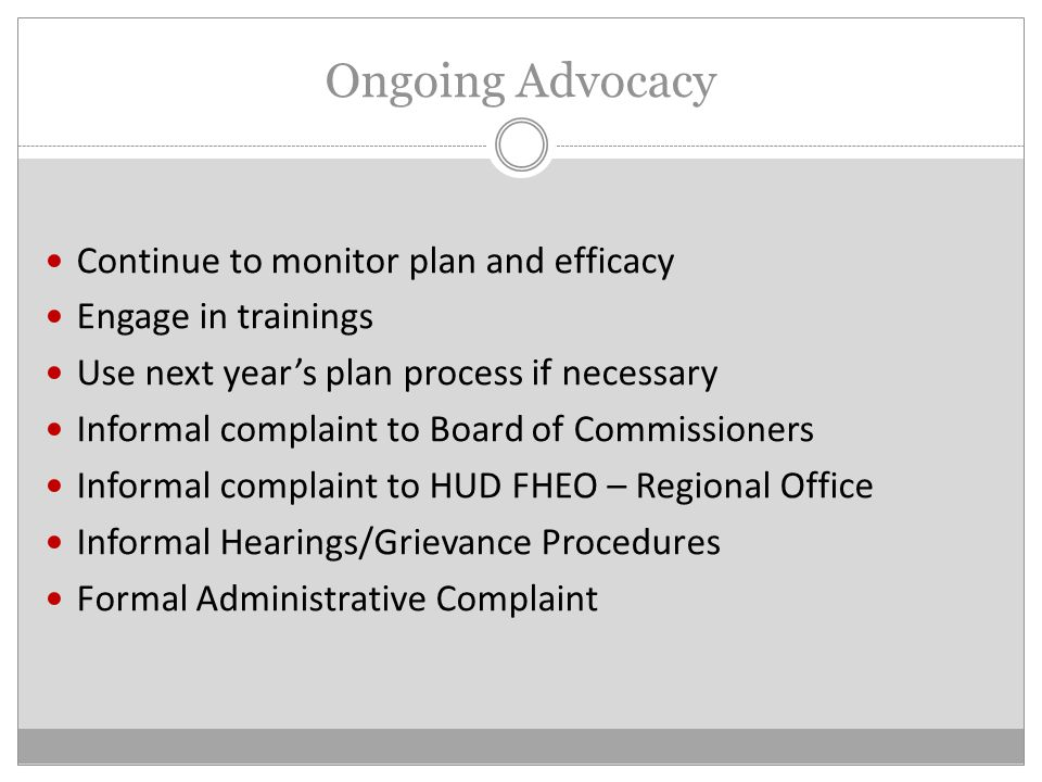 Ongoing Advocacy Continue to monitor plan and efficacy Engage in trainings Use next year's plan process if necessary Informal complaint to Board of Commissioners Informal complaint to HUD FHEO – Regional Office Informal Hearings/Grievance Procedures Formal Administrative Complaint
