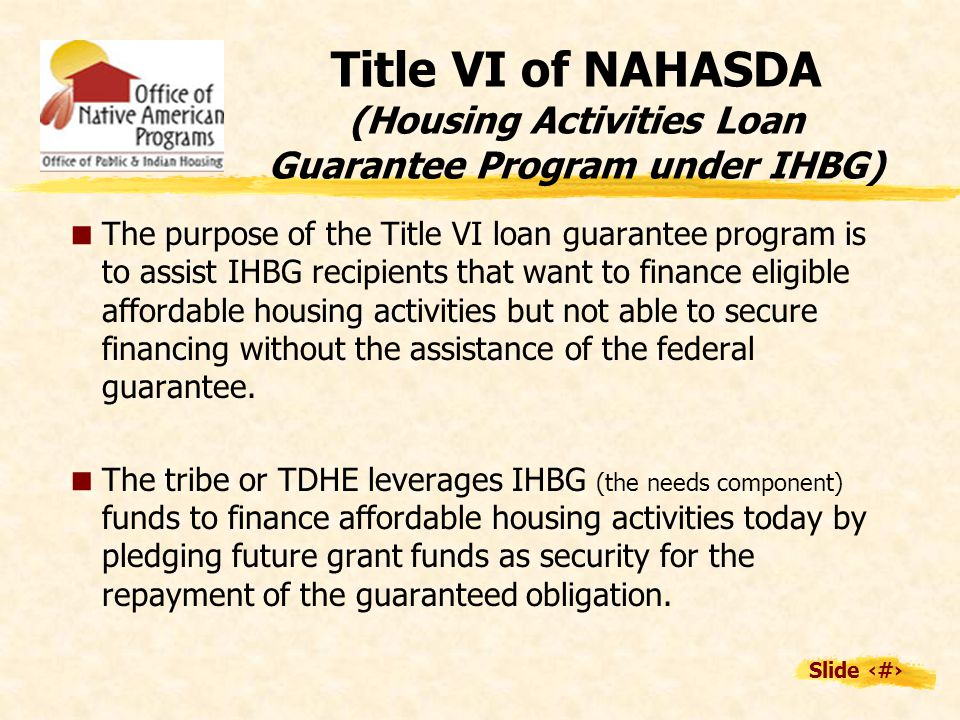 Slide 14 Title VI of NAHASDA (Housing Activities Loan Guarantee Program under IHBG)  The purpose of the Title VI loan guarantee program is to assist IHBG recipients that want to finance eligible affordable housing activities but not able to secure financing without the assistance of the federal guarantee.