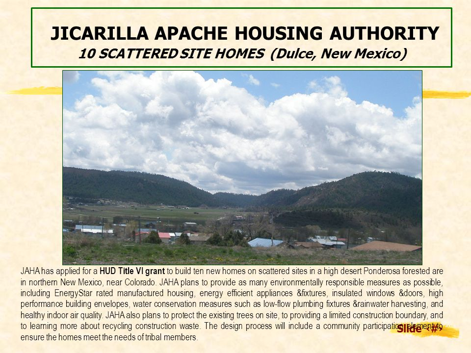 Slide 15 JICARILLA APACHE HOUSING AUTHORITY 10 SCATTERED SITE HOMES (Dulce, New Mexico) JAHA has applied for a HUD Title VI grant to build ten new homes on scattered sites in a high desert Ponderosa forested are in northern New Mexico, near Colorado.