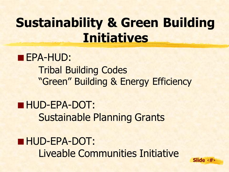 Slide 17 Sustainability & Green Building Initiatives  EPA-HUD: Tribal Building Codes Green Building & Energy Efficiency  HUD-EPA-DOT: Sustainable Planning Grants  HUD-EPA-DOT: Liveable Communities Initiative