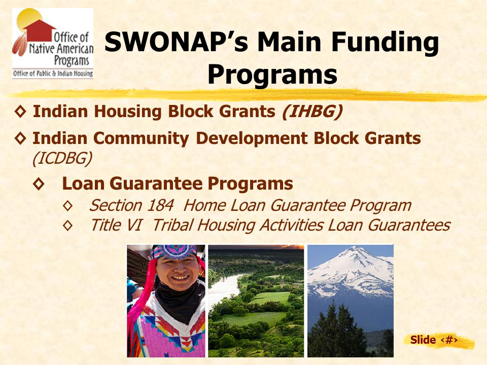 Slide 5 SWONAP's Main Funding Programs ◊ Indian Housing Block Grants (IHBG) ◊ Indian Community Development Block Grants (ICDBG) ◊Loan Guarantee Programs ◊ Section 184 Home Loan Guarantee Program ◊ Title VI Tribal Housing Activities Loan Guarantees