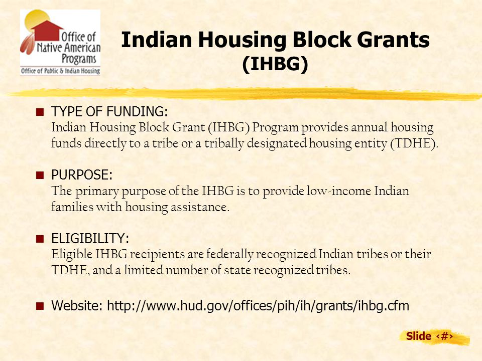 Slide 6 Indian Housing Block Grants (IHBG)  TYPE OF FUNDING: Indian Housing Block Grant (IHBG) Program provides annual housing funds directly to a tribe or a tribally designated housing entity (TDHE).