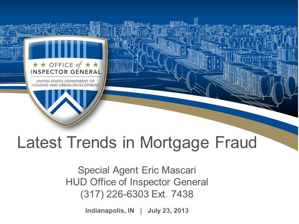 Introduction/Topics of Discussion Latest Trends in Mortgage Fraud  Changes in the Federal Housing Administration (FHA)  FHA Fraud Trends and Schemes - Reverse Mortgages (HECM) - Property Flipping - Short Sales - Deed Theft -Loan Modification  Statutes  Case Examples  Questions and Answer