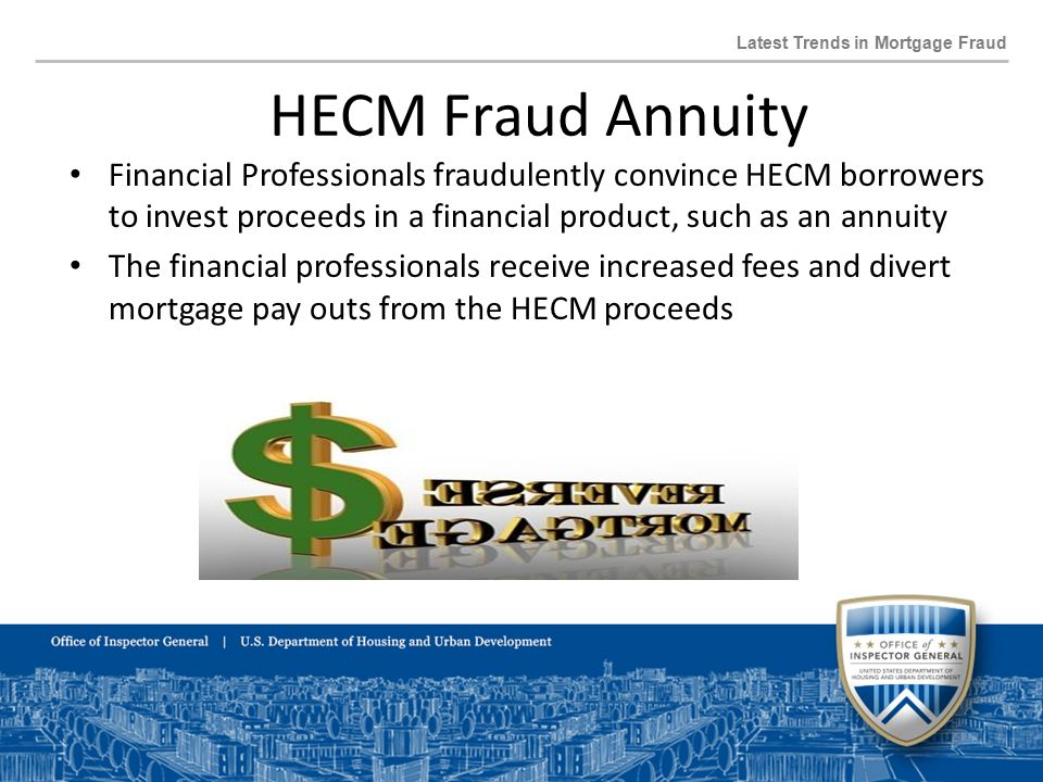 Latest Trends in Mortgage Fraud Financial Professionals fraudulently convince HECM borrowers to invest proceeds in a financial product, such as an annuity The financial professionals receive increased fees and divert mortgage pay outs from the HECM proceeds HECM Fraud Annuity