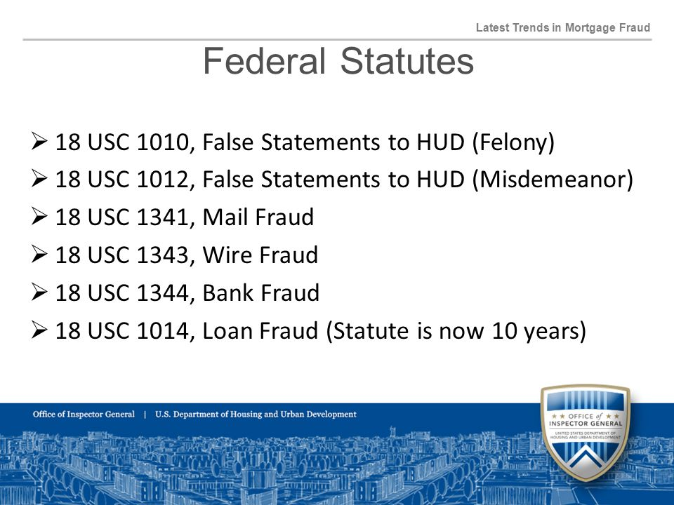 Federal Statutes Latest Trends in Mortgage Fraud  18 USC 1010, False Statements to HUD (Felony)  18 USC 1012, False Statements to HUD (Misdemeanor)  18 USC 1341, Mail Fraud  18 USC 1343, Wire Fraud  18 USC 1344, Bank Fraud  18 USC 1014, Loan Fraud (Statute is now 10 years)