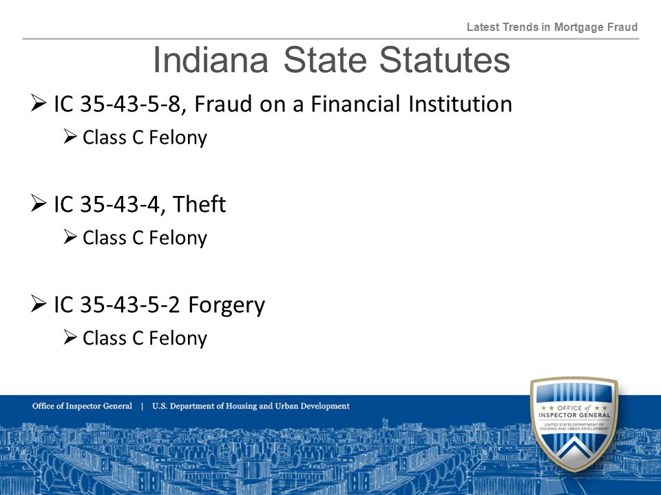 Indiana State Statutes Latest Trends in Mortgage Fraud  IC 35-43-5-8, Fraud on a Financial Institution  Class C Felony  IC 35-43-4, Theft  Class C Felony  IC 35-43-5-2 Forgery  Class C Felony