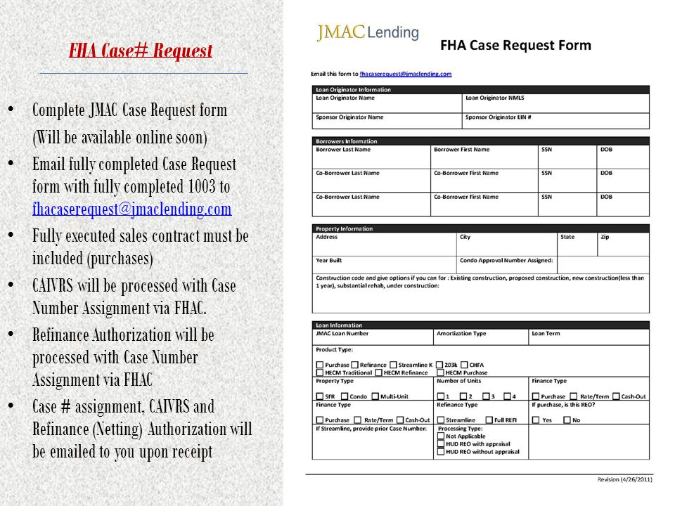 FHA Case# Request Complete JMAC Case Request form (Will be available online soon) Email fully completed Case Request form with fully completed 1003 to fhacaserequest@jmaclending.com fhacaserequest@jmaclending.com Fully executed sales contract must be included (purchases) CAIVRS will be processed with Case Number Assignment via FHAC.
