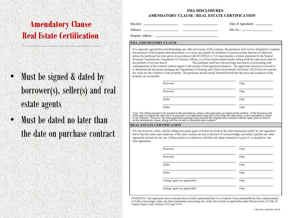 Amendatory Clause Real Estate Certification Must be signed & dated by borrower(s), seller(s) and real estate agents Must be dated no later than the date on purchase contract