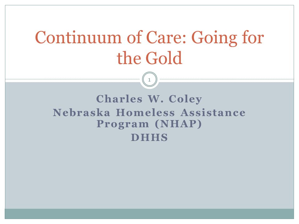 Charles W. Coley Nebraska Homeless Assistance Program (NHAP) DHHS Continuum of Care: Going for the Gold 1