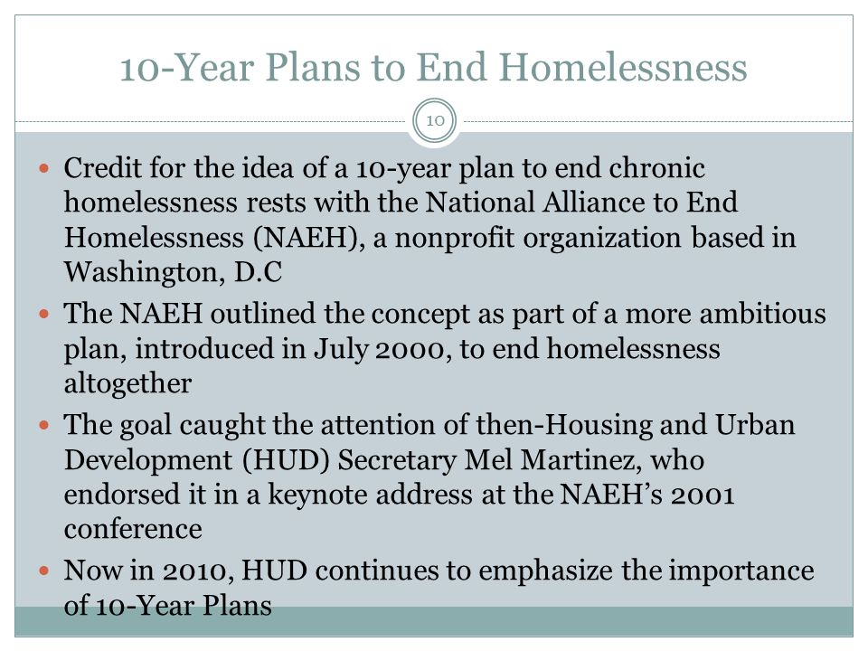 10-Year Plans to End Homelessness Credit for the idea of a 10-year plan to end chronic homelessness rests with the National Alliance to End Homelessness (NAEH), a nonprofit organization based in Washington, D.C The NAEH outlined the concept as part of a more ambitious plan, introduced in July 2000, to end homelessness altogether The goal caught the attention of then-Housing and Urban Development (HUD) Secretary Mel Martinez, who endorsed it in a keynote address at the NAEH's 2001 conference Now in 2010, HUD continues to emphasize the importance of 10-Year Plans 10
