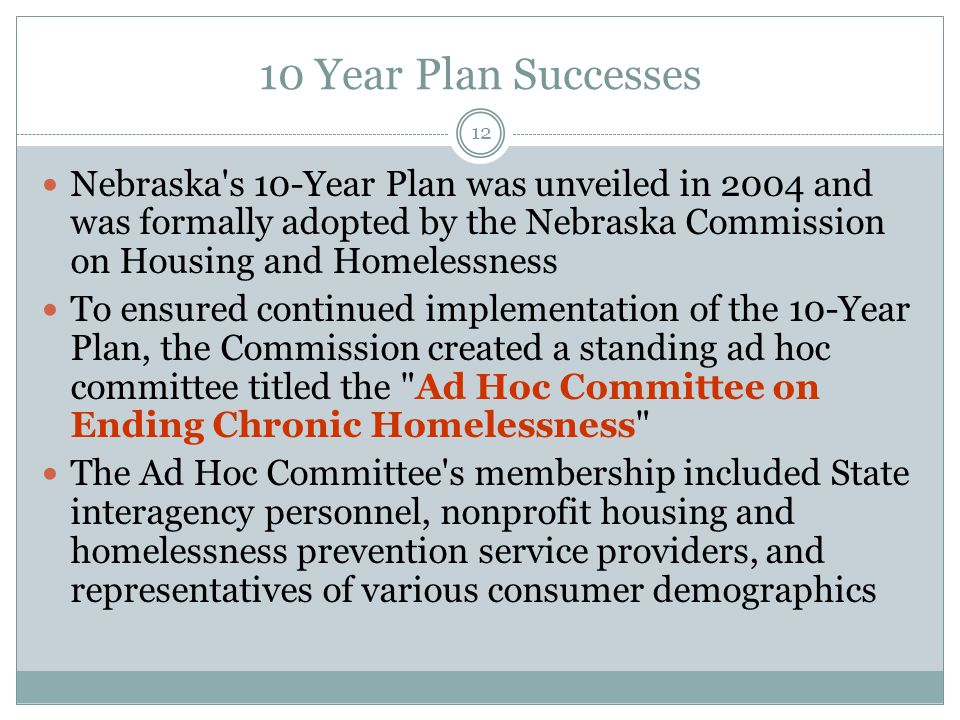 10 Year Plan Successes Nebraska s 10-Year Plan was unveiled in 2004 and was formally adopted by the Nebraska Commission on Housing and Homelessness To ensured continued implementation of the 10-Year Plan, the Commission created a standing ad hoc committee titled the Ad Hoc Committee on Ending Chronic Homelessness The Ad Hoc Committee s membership included State interagency personnel, nonprofit housing and homelessness prevention service providers, and representatives of various consumer demographics 12