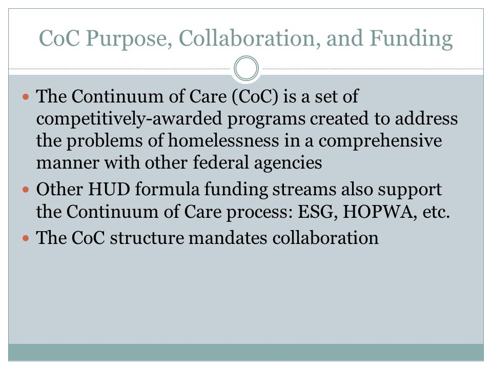 CoC Purpose, Collaboration, and Funding The Continuum of Care (CoC) is a set of competitively-awarded programs created to address the problems of homelessness in a comprehensive manner with other federal agencies Other HUD formula funding streams also support the Continuum of Care process: ESG, HOPWA, etc.