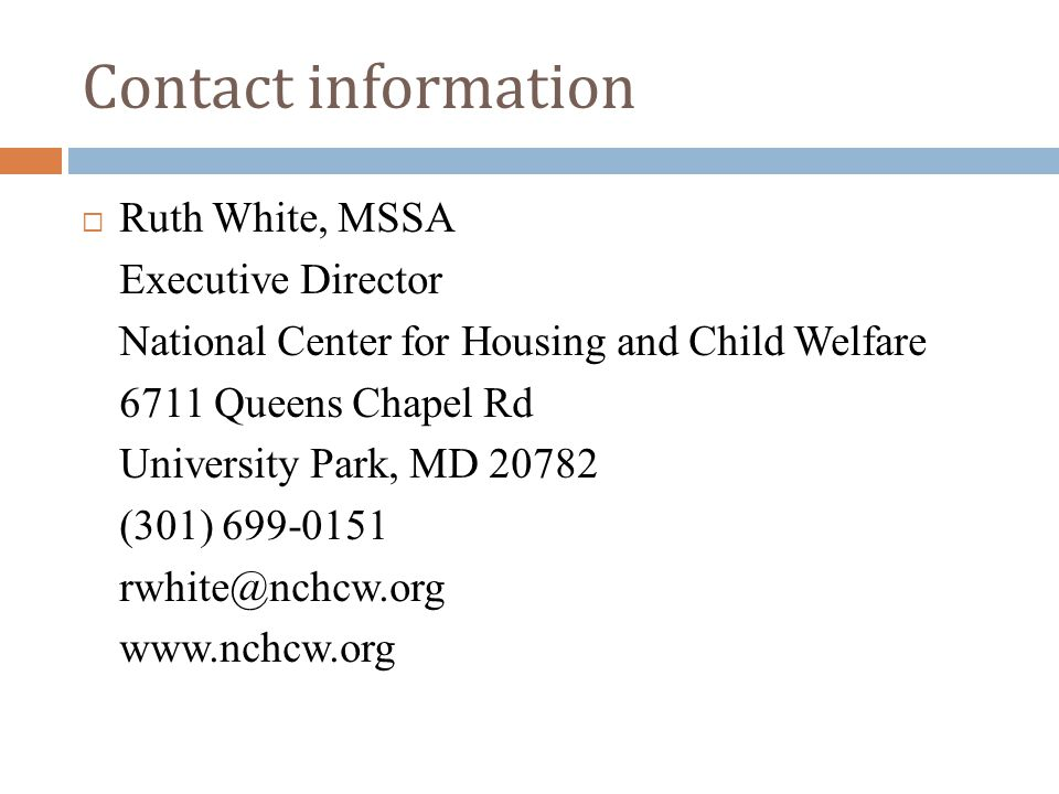 Contact information  Ruth White, MSSA Executive Director National Center for Housing and Child Welfare 6711 Queens Chapel Rd University Park, MD 2078