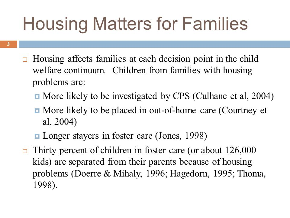 Housing Matters for Families  Housing affects families at each decision point in the child welfare continuum. Children from families with housing pro