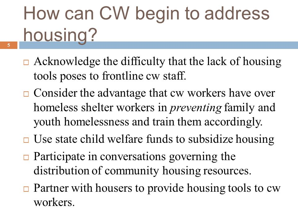 How can CW begin to address housing?  Acknowledge the difficulty that the lack of housing tools poses to frontline cw staff.  Consider the advantage