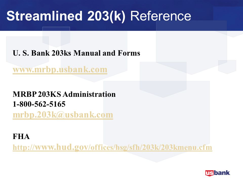 U. S. Bank 203ks Manual and Forms www.mrbp.usbank.com MRBP 203KS Administration 1-800-562-5165 mrbp.203k@usbank.com FHA http:// www.hud.gov /offices/h