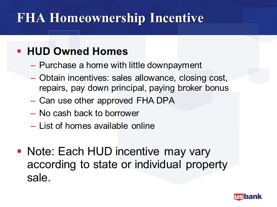 FHA Homeownership Incentive  HUD Owned Homes –Purchase a home with little downpayment –Obtain incentives: sales allowance, closing cost, repairs, pay down principal, paying broker bonus –Can use other approved FHA DPA –No cash back to borrower –List of homes available online  Note: Each HUD incentive may vary according to state or individual property sale.