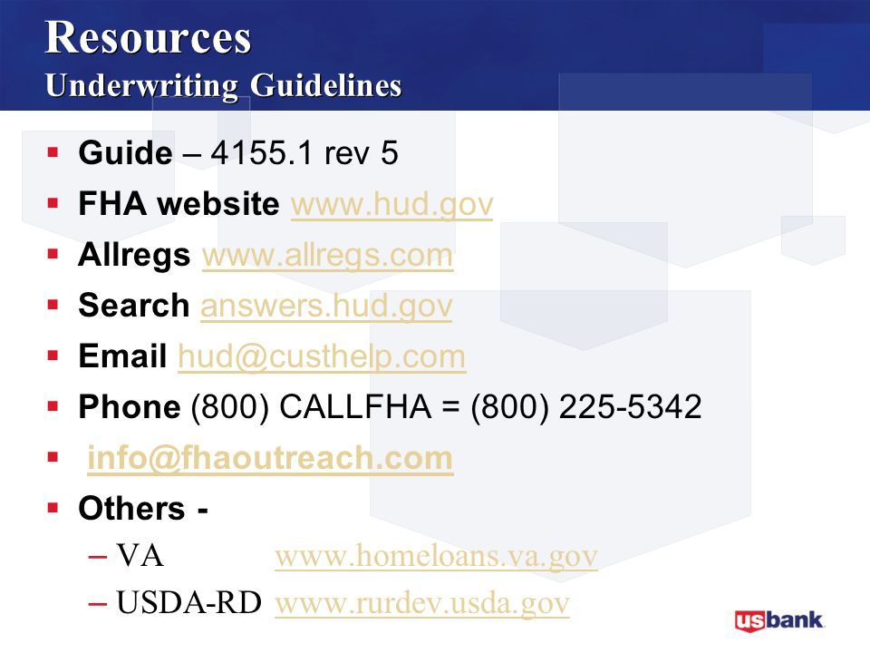 Resources Underwriting Guidelines  Guide – 4155.1 rev 5  FHA website www.hud.govwww.hud.gov  Allregs www.allregs.comwww.allregs.com  Search answers.hud.govanswers.hud.gov  Email hud@custhelp.comhud@custhelp.com  Phone (800) CALLFHA = (800) 225-5342  info@fhaoutreach.cominfo@fhaoutreach.com  Others - – VA www.homeloans.va.govwww.homeloans.va.gov – USDA-RD www.rurdev.usda.govwww.rurdev.usda.gov
