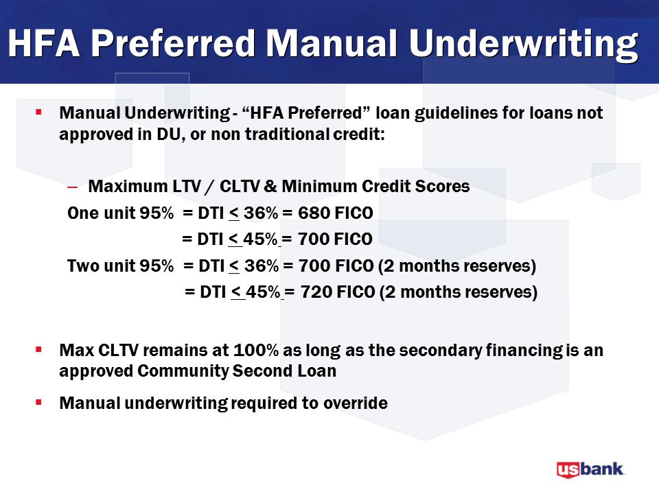 HFA Preferred Manual Underwriting  Manual Underwriting - HFA Preferred loan guidelines for loans not approved in DU, or non traditional credit: – Maximum LTV / CLTV & Minimum Credit Scores One unit 95% = DTI < 36% = 680 FICO = DTI < 45% = 700 FICO Two unit 95% = DTI < 36% = 700 FICO (2 months reserves) = DTI < 45% = 720 FICO (2 months reserves)  Max CLTV remains at 100% as long as the secondary financing is an approved Community Second Loan  Manual underwriting required to override