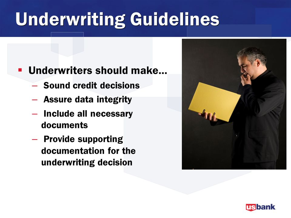 Underwriting Guidelines  Underwriters should make… – Sound credit decisions – Assure data integrity – Include all necessary documents – Provide supporting documentation for the underwriting decision