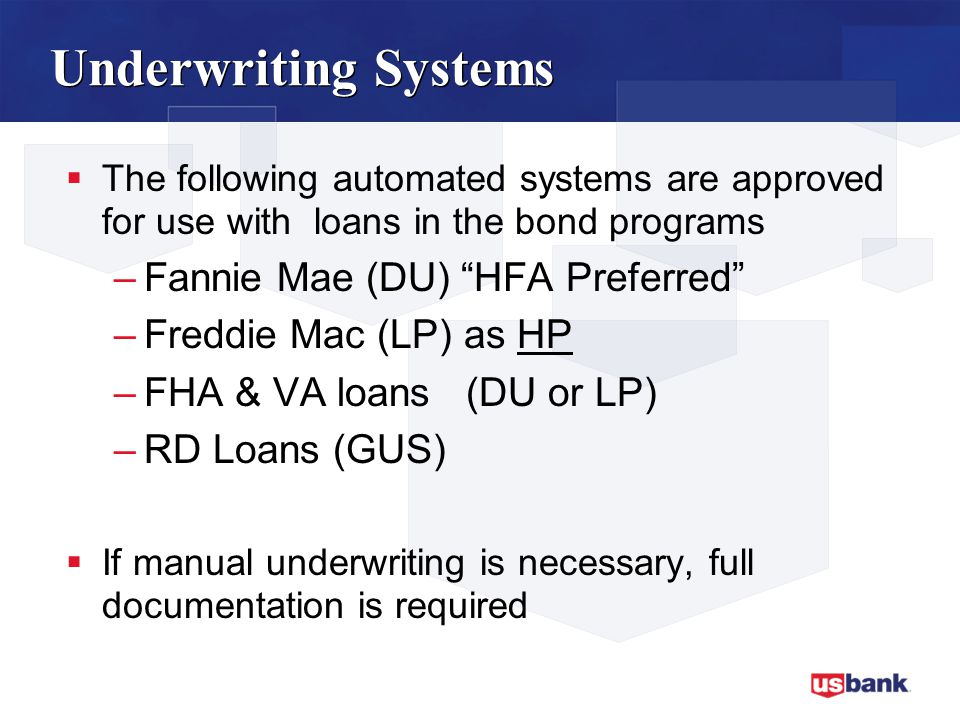  The following automated systems are approved for use with loans in the bond programs –Fannie Mae (DU) HFA Preferred –Freddie Mac (LP) as HP –FHA & VA loans (DU or LP) –RD Loans (GUS)  If manual underwriting is necessary, full documentation is required Underwriting Systems