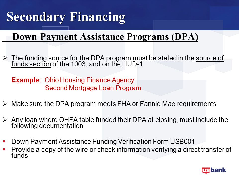 Down Payment Assistance Programs (DPA)  The funding source for the DPA program must be stated in the source of funds section of the 1003, and on the HUD-1 Example: Ohio Housing Finance Agency Second Mortgage Loan Program  Make sure the DPA program meets FHA or Fannie Mae requirements  Any loan where OHFA table funded their DPA at closing, must include the following documentation.