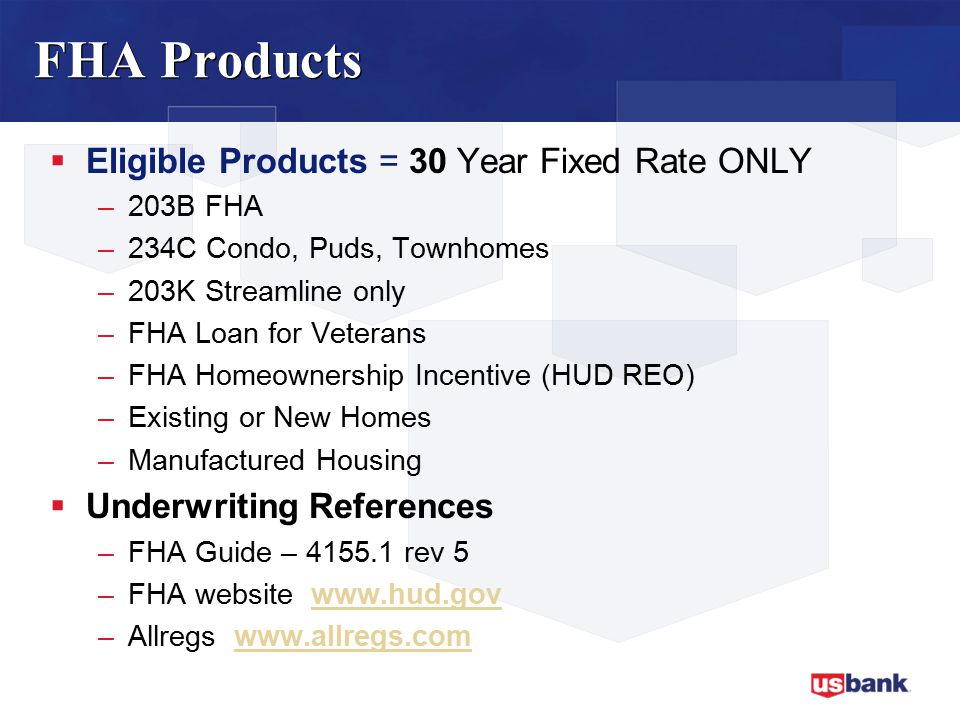 FHA Products  Eligible Products = 30 Year Fixed Rate ONLY –203B FHA –234C Condo, Puds, Townhomes –203K Streamline only –FHA Loan for Veterans –FHA Homeownership Incentive (HUD REO) –Existing or New Homes –Manufactured Housing  Underwriting References –FHA Guide – 4155.1 rev 5 –FHA website www.hud.govwww.hud.gov –Allregs www.allregs.comwww.allregs.com