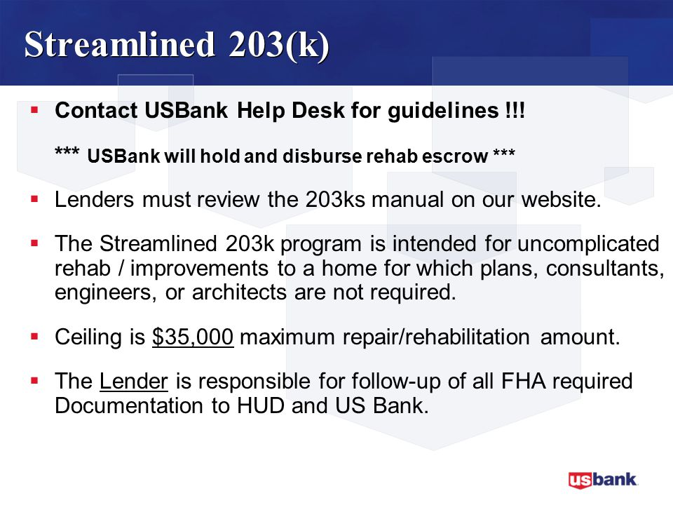 Streamlined 203(k)  Contact USBank Help Desk for guidelines !!.