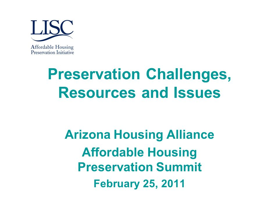 Preservation Challenges, Resources and Issues Arizona Housing Alliance Affordable Housing Preservation Summit February 25, 2011