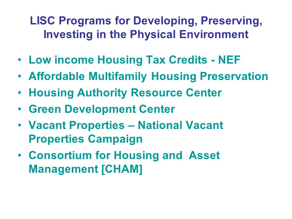 LISC Programs for Developing, Preserving, Investing in the Physical Environment Low income Housing Tax Credits - NEF Affordable Multifamily Housing Preservation Housing Authority Resource Center Green Development Center Vacant Properties – National Vacant Properties Campaign Consortium for Housing and Asset Management [CHAM]