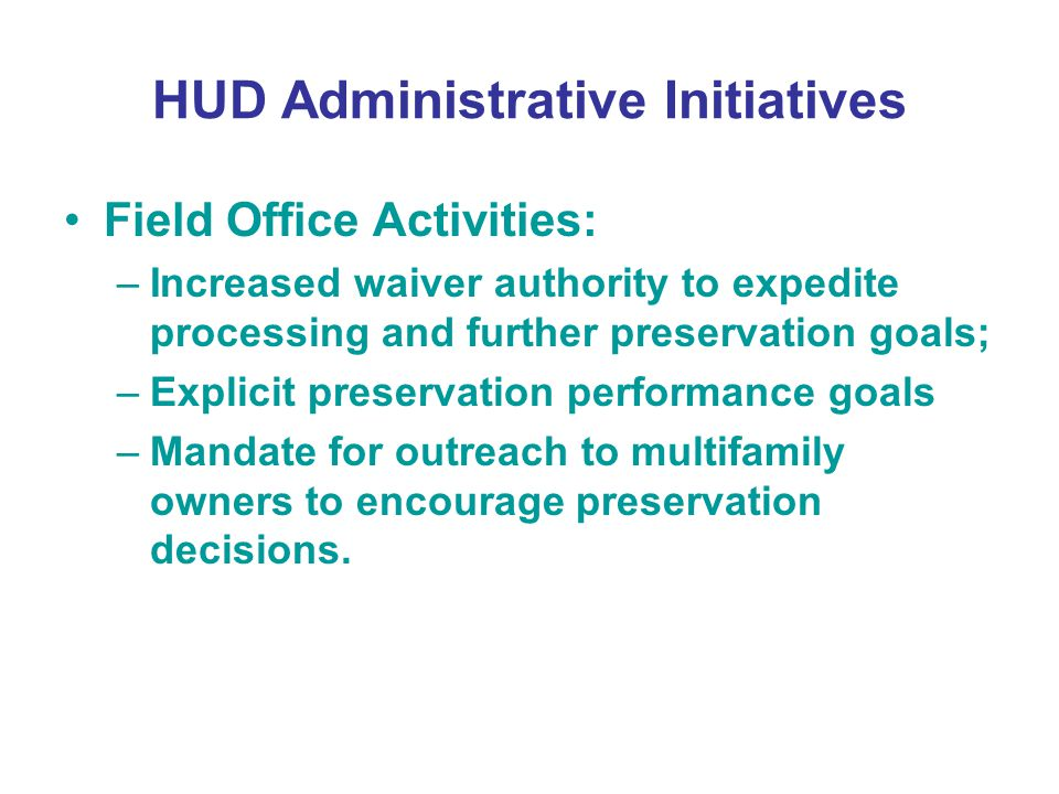 HUD Administrative Initiatives Field Office Activities: –Increased waiver authority to expedite processing and further preservation goals; –Explicit preservation performance goals –Mandate for outreach to multifamily owners to encourage preservation decisions.