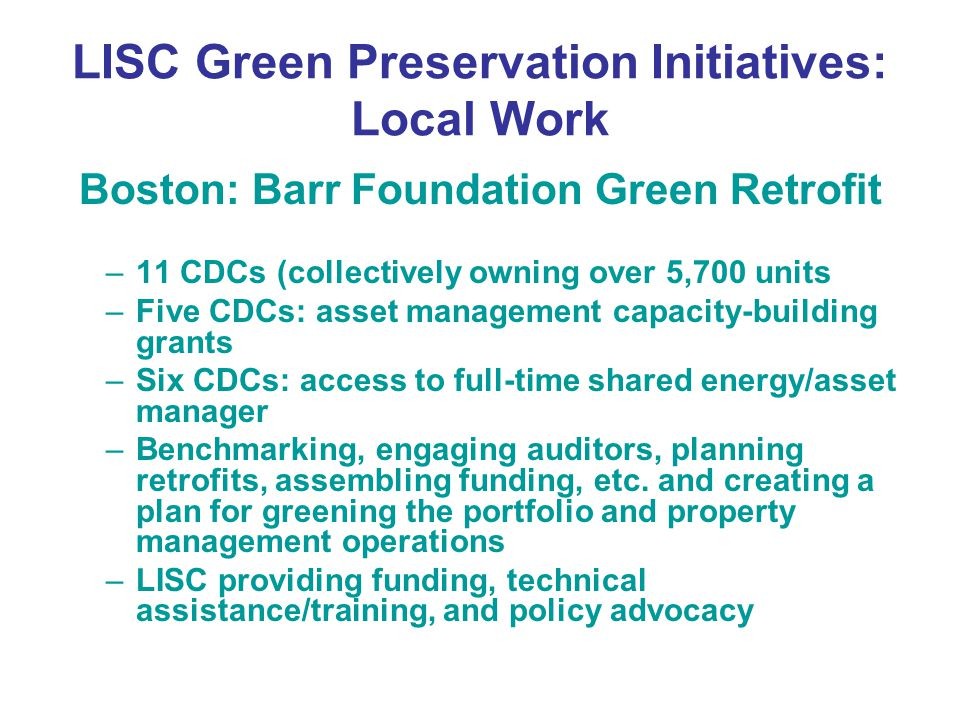 LISC Green Preservation Initiatives: Local Work Boston: Barr Foundation Green Retrofit –11 CDCs (collectively owning over 5,700 units –Five CDCs: asset management capacity-building grants –Six CDCs: access to full-time shared energy/asset manager –Benchmarking, engaging auditors, planning retrofits, assembling funding, etc.