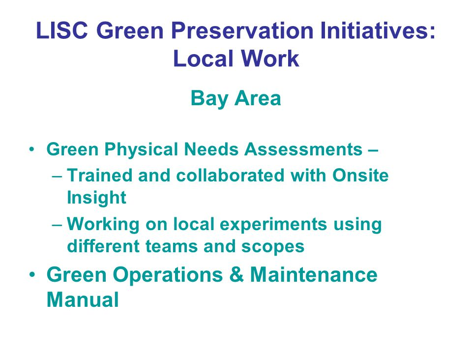 LISC Green Preservation Initiatives: Local Work Bay Area Green Physical Needs Assessments – –Trained and collaborated with Onsite Insight –Working on local experiments using different teams and scopes Green Operations & Maintenance Manual