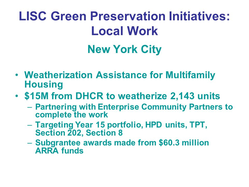 LISC Green Preservation Initiatives: Local Work New York City Weatherization Assistance for Multifamily Housing $15M from DHCR to weatherize 2,143 units –Partnering with Enterprise Community Partners to complete the work –Targeting Year 15 portfolio, HPD units, TPT, Section 202, Section 8 –Subgrantee awards made from $60.3 million ARRA funds