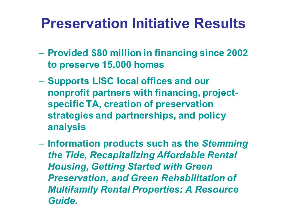 Preservation Initiative Results –Provided $80 million in financing since 2002 to preserve 15,000 homes –Supports LISC local offices and our nonprofit partners with financing, project- specific TA, creation of preservation strategies and partnerships, and policy analysis –Information products such as the Stemming the Tide, Recapitalizing Affordable Rental Housing, Getting Started with Green Preservation, and Green Rehabilitation of Multifamily Rental Properties: A Resource Guide.