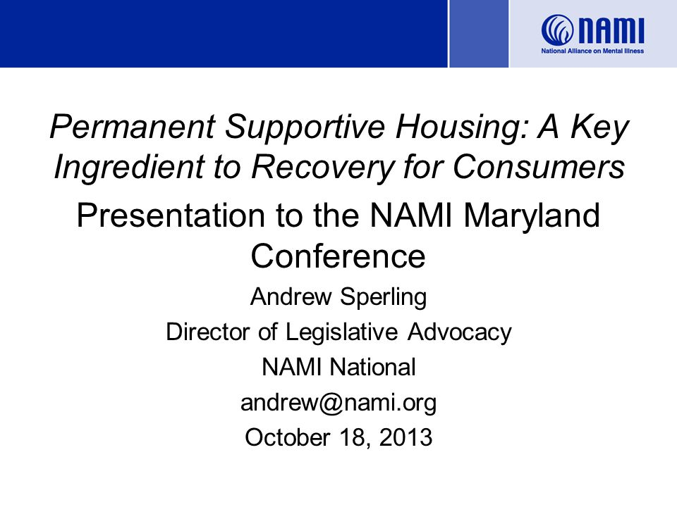 Permanent Supportive Housing: A Key Ingredient to Recovery for Consumers Presentation to the NAMI Maryland Conference Andrew Sperling Director of Legislative Advocacy NAMI National andrew@nami.org October 18, 2013