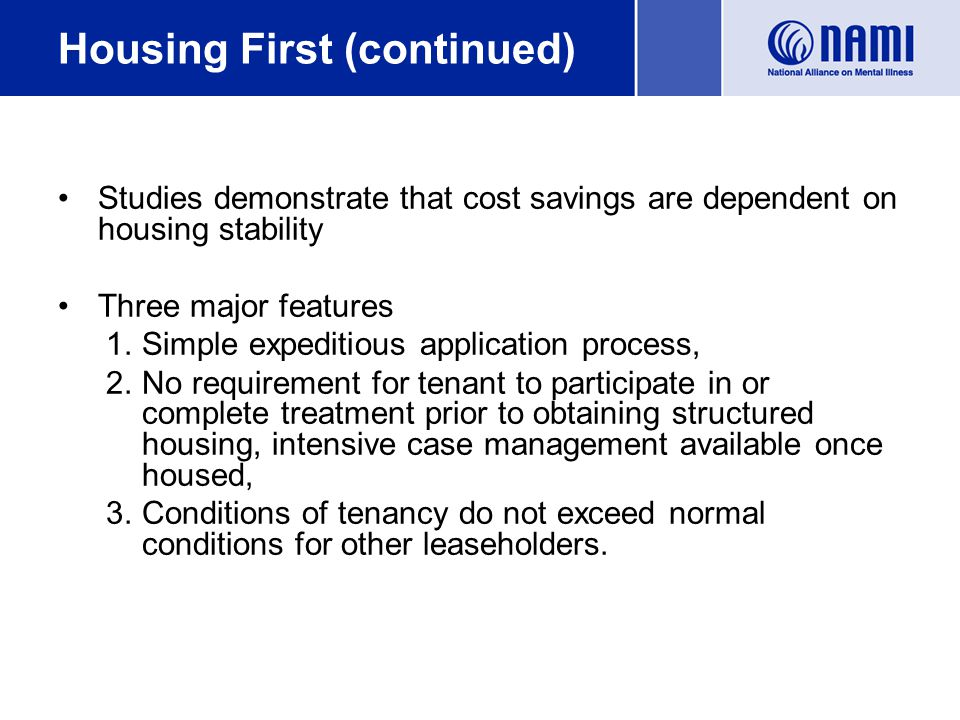 Housing First (continued) Studies demonstrate that cost savings are dependent on housing stability Three major features 1.Simple expeditious application process, 2.No requirement for tenant to participate in or complete treatment prior to obtaining structured housing, intensive case management available once housed, 3.Conditions of tenancy do not exceed normal conditions for other leaseholders.