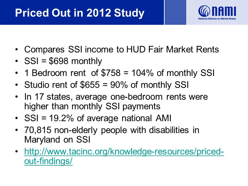 Priced Out in 2012 Study Compares SSI income to HUD Fair Market Rents SSI = $698 monthly 1 Bedroom rent of $758 = 104% of monthly SSI Studio rent of $655 = 90% of monthly SSI In 17 states, average one-bedroom rents were higher than monthly SSI payments SSI = 19.2% of average national AMI 70,815 non-elderly people with disabilities in Maryland on SSI http://www.tacinc.org/knowledge-resources/priced- out-findings/http://www.tacinc.org/knowledge-resources/priced- out-findings/
