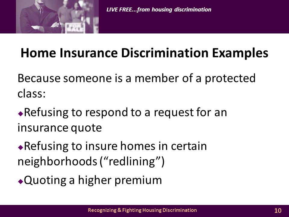 Recognizing & Fighting Housing Discrimination LIVE FREE...from housing discrimination Home Insurance Discrimination Examples Because someone is a member of a protected class:  Refusing to respond to a request for an insurance quote  Refusing to insure homes in certain neighborhoods ( redlining )  Quoting a higher premium 10