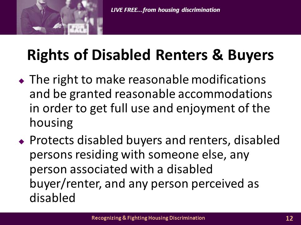 Recognizing & Fighting Housing Discrimination LIVE FREE...from housing discrimination Rights of Disabled Renters & Buyers  The right to make reasonable modifications and be granted reasonable accommodations in order to get full use and enjoyment of the housing  Protects disabled buyers and renters, disabled persons residing with someone else, any person associated with a disabled buyer/renter, and any person perceived as disabled 12