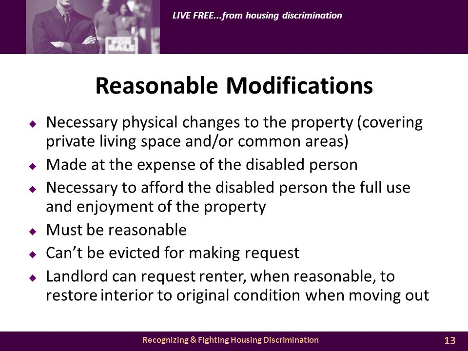 Recognizing & Fighting Housing Discrimination LIVE FREE...from housing discrimination Reasonable Modifications  Necessary physical changes to the property (covering private living space and/or common areas)  Made at the expense of the disabled person  Necessary to afford the disabled person the full use and enjoyment of the property  Must be reasonable  Can't be evicted for making request  Landlord can request renter, when reasonable, to restore interior to original condition when moving out 13